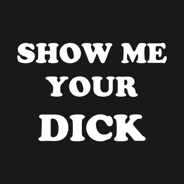 Show me your dick